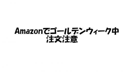 Amazonでゴールデンウィーク中又は前の注文は遅れる可能性大!?