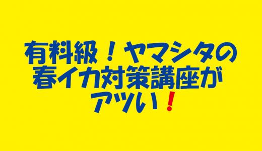 有料級!ヤマシタの春イカ対策講座が勉強になる!